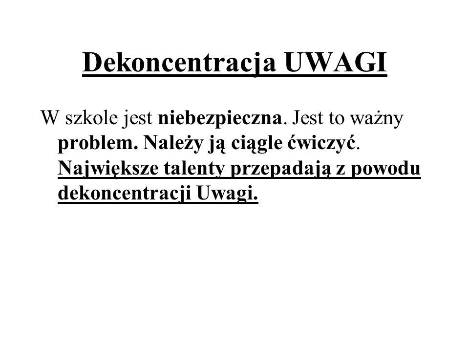 Dekoncentracja UWAGI W szkole jest niebezpieczna. Jest to ważny problem. Należy ją ciągle ćwiczyć. Największe talenty przepadają z powodu dekoncentrac