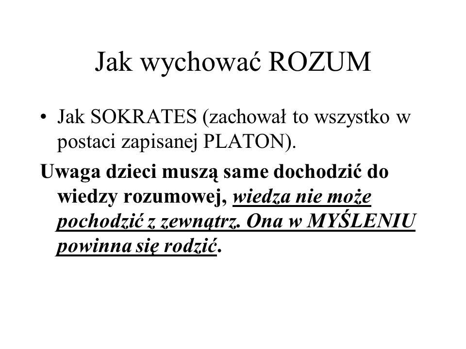 Jak wychować ROZUM Jak SOKRATES (zachował to wszystko w postaci zapisanej PLATON).