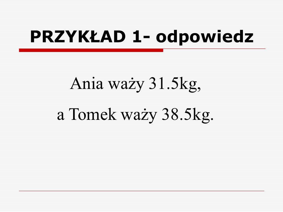 Ania waży 31.5kg, a Tomek waży 38.5kg. PRZYKŁAD 1- odpowiedz