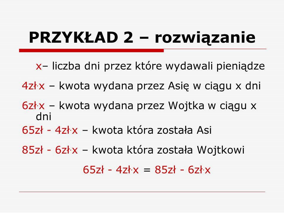 x– liczba dni przez które wydawali pieniądze 4zł. x – kwota wydana przez Asię w ciągu x dni 6zł.