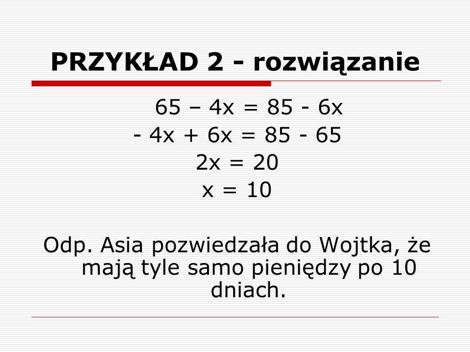 PRZYKŁAD 2 - rozwiązanie 65 – 4x = 85 - 6x - 4x + 6x = 85 - 65 2x = 20 x = 10 Odp.
