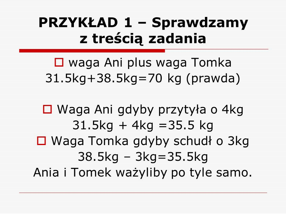 PRZYKŁAD 1 – Sprawdzamy z treścią zadania  waga Ani plus waga Tomka 31.5kg+38.5kg=70 kg (prawda)  Waga Ani gdyby przytyła o 4kg 31.5kg + 4kg =35.5 kg  Waga Tomka gdyby schudł o 3kg 38.5kg – 3kg=35.5kg Ania i Tomek ważyliby po tyle samo.