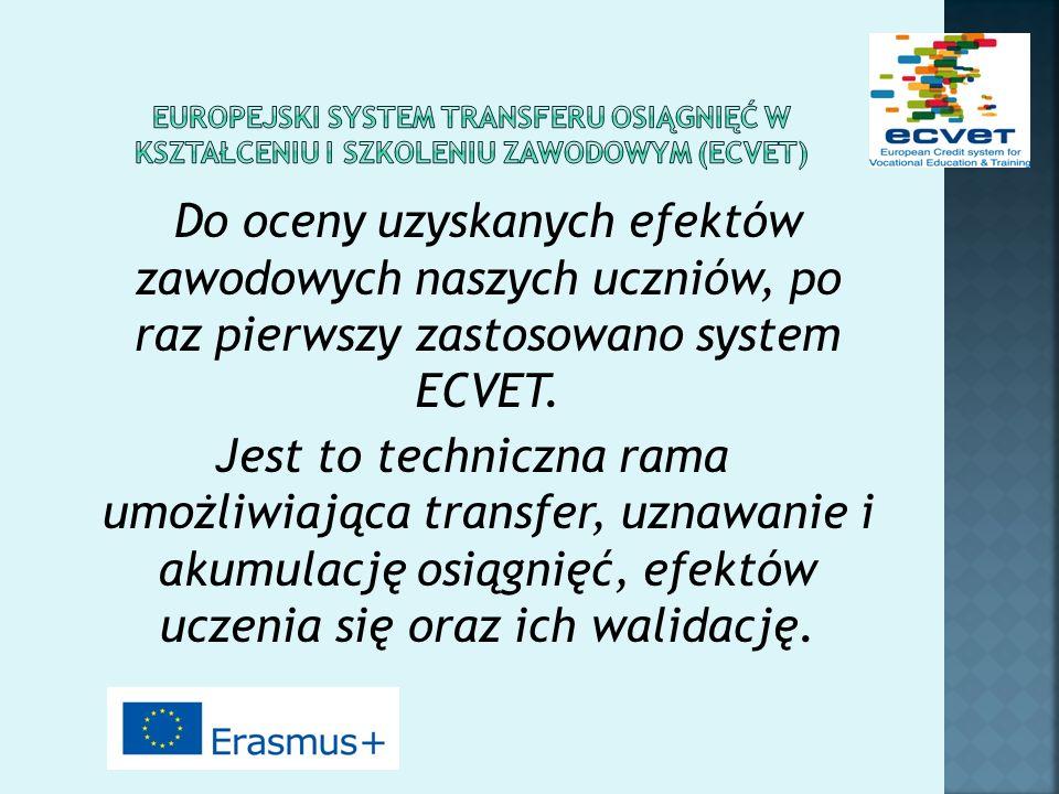 Do oceny uzyskanych efektów zawodowych naszych uczniów, po raz pierwszy zastosowano system ECVET. Jest to techniczna rama umożliwiająca transfer, uzna