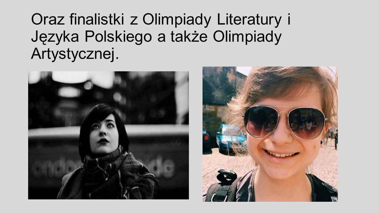 Oraz finalistki z Olimpiady Literatury i Języka Polskiego a także Olimpiady Artystycznej.