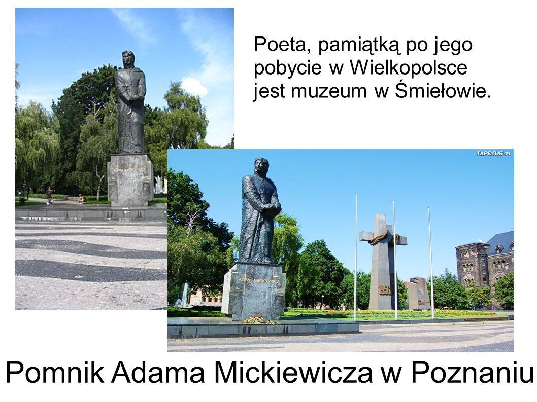 Pomnik Adama Mickiewicza w Poznaniu Poeta, pamiątką po jego pobycie w Wielkopolsce jest muzeum w Śmiełowie.