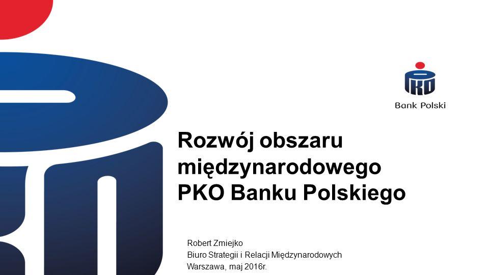 Rozwój obszaru międzynarodowego PKO Banku Polskiego Robert Zmiejko Biuro Strategii i Relacji Międzynarodowych Warszawa, maj 2016r.