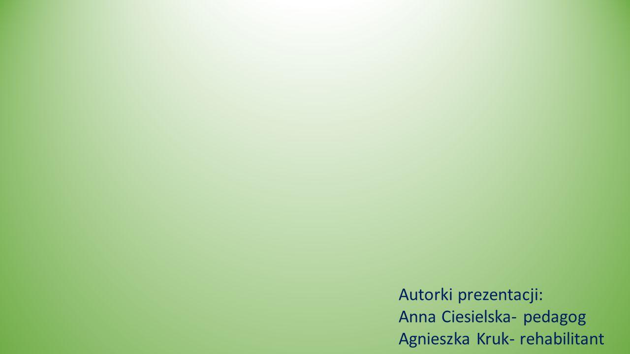 Autorki prezentacji: Anna Ciesielska- pedagog Agnieszka Kruk- rehabilitant