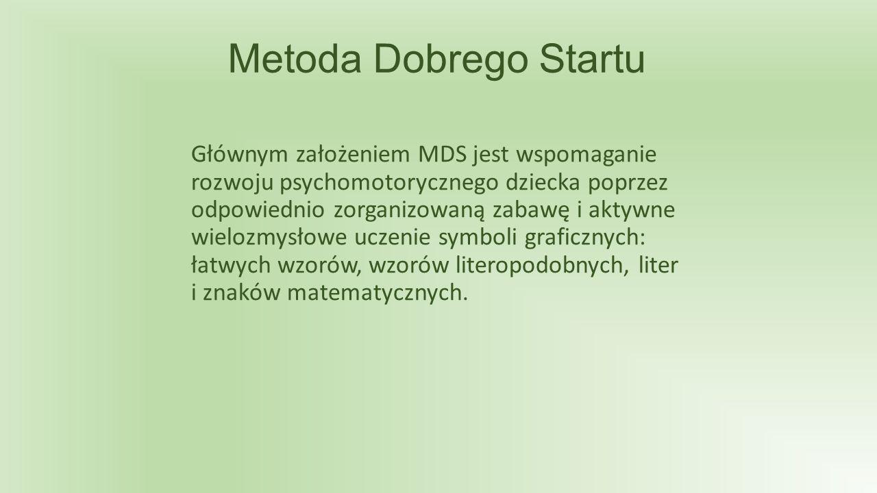 Metoda Dobrego Startu Głównym założeniem MDS jest wspomaganie rozwoju psychomotorycznego dziecka poprzez odpowiednio zorganizowaną zabawę i aktywne wielozmysłowe uczenie symboli graficznych: łatwych wzorów, wzorów literopodobnych, liter i znaków matematycznych.
