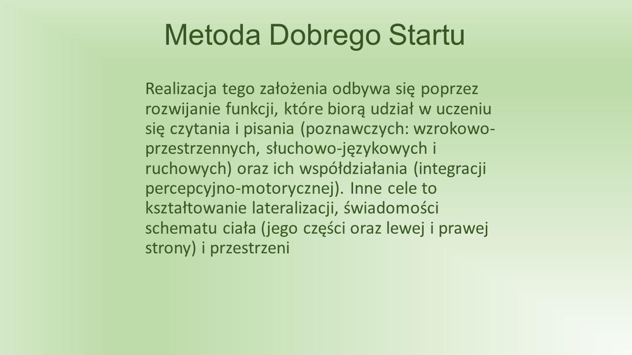 Metoda Dobrego Startu Realizacja tego założenia odbywa się poprzez rozwijanie funkcji, które biorą udział w uczeniu się czytania i pisania (poznawczych: wzrokowo- przestrzennych, słuchowo-językowych i ruchowych) oraz ich współdziałania (integracji percepcyjno-motorycznej).
