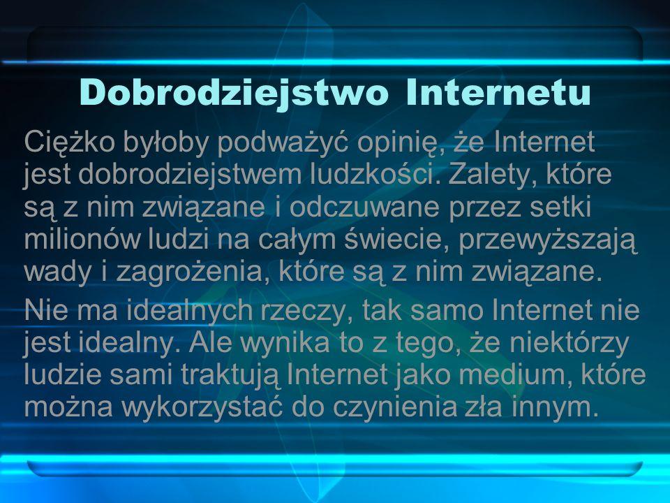 Dobrodziejstwo Internetu Ciężko byłoby podważyć opinię, że Internet jest dobrodziejstwem ludzkości.