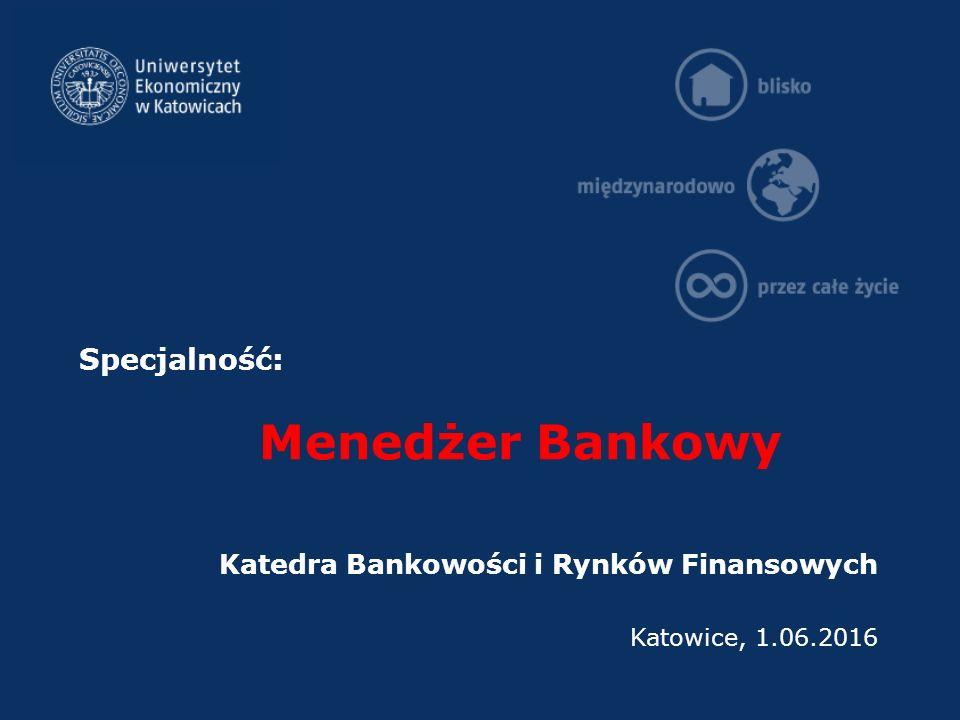 Specjalność: Menedżer Bankowy Katedra Bankowości i Rynków Finansowych Katowice, 1.06.2016