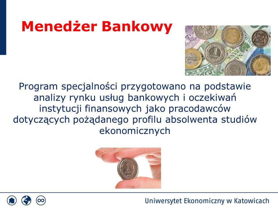 Menedżer Bankowy Program specjalności przygotowano na podstawie analizy rynku usług bankowych i oczekiwań instytucji finansowych jako pracodawców dotyczących pożądanego profilu absolwenta studiów ekonomicznych