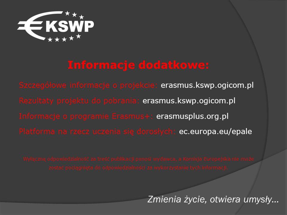 Informacje dodatkowe: Szczegółowe informacje o projekcie: erasmus.kswp.ogicom.pl Rezultaty projektu do pobrania: erasmus.kswp.ogicom.pl Informacje o programie Erasmus+: erasmusplus.org.pl Platforma na rzecz uczenia się dorosłych: ec.europa.eu/epale Wyłączną odpowiedzialność za treść publikacji ponosi wydawca, a Komisja Europejska nie może zostać pociągnięta do odpowiedzialności za wykorzystanie tych informacji.