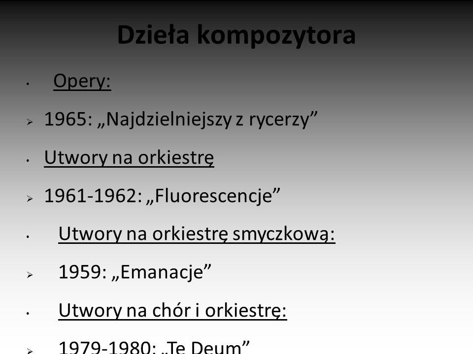 """Dzieła kompozytora Opery:  1965: """"Najdzielniejszy z rycerzy Utwory na orkiestrę  1961-1962: """"Fluorescencje Utwory na orkiestrę smyczkową:  1959: """"Emanacje Utwory na chór i orkiestrę:  1979-1980: """"Te Deum  2004: Phedra"""