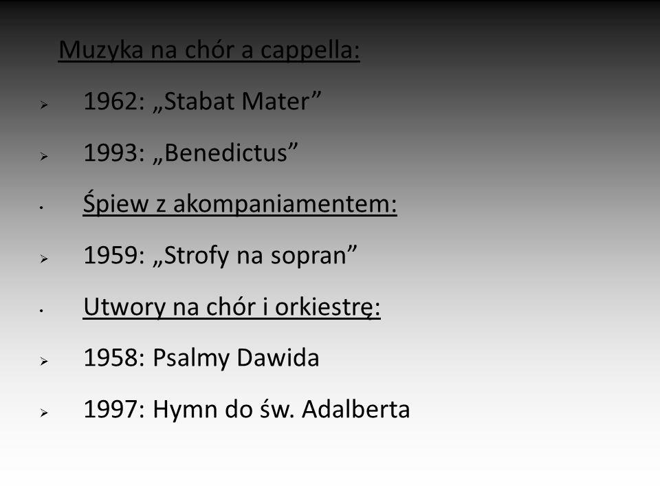 """Muzyka na chór a cappella:  1962: """"Stabat Mater  1993: """"Benedictus Śpiew z akompaniamentem:  1959: """"Strofy na sopran Utwory na chór i orkiestrę:  1958: Psalmy Dawida  1997: Hymn do św."""