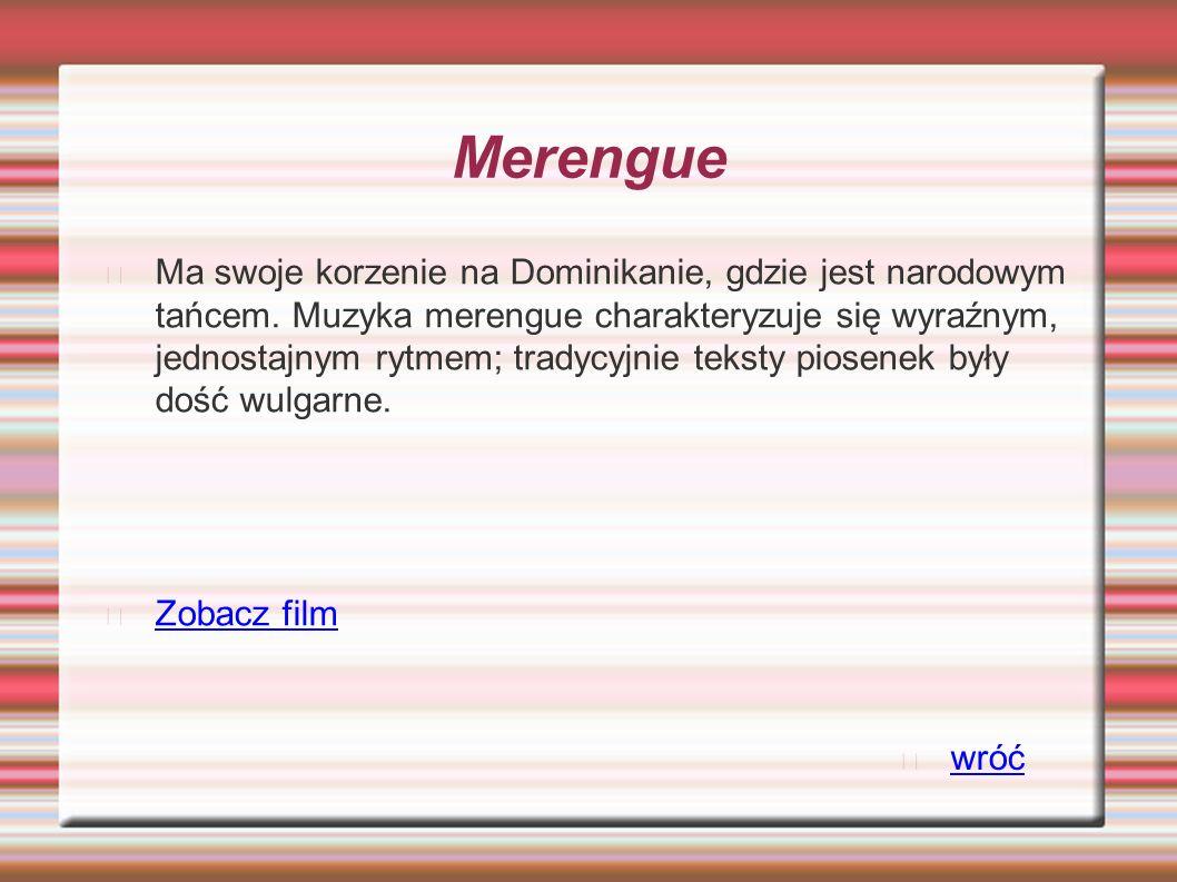 Merengue Ma swoje korzenie na Dominikanie, gdzie jest narodowym tańcem. Muzyka merengue charakteryzuje się wyraźnym, jednostajnym rytmem; tradycyjnie