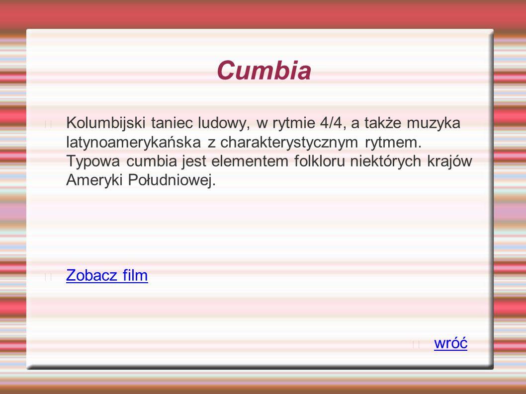 Cumbia Kolumbijski taniec ludowy, w rytmie 4/4, a także muzyka latynoamerykańska z charakterystycznym rytmem.