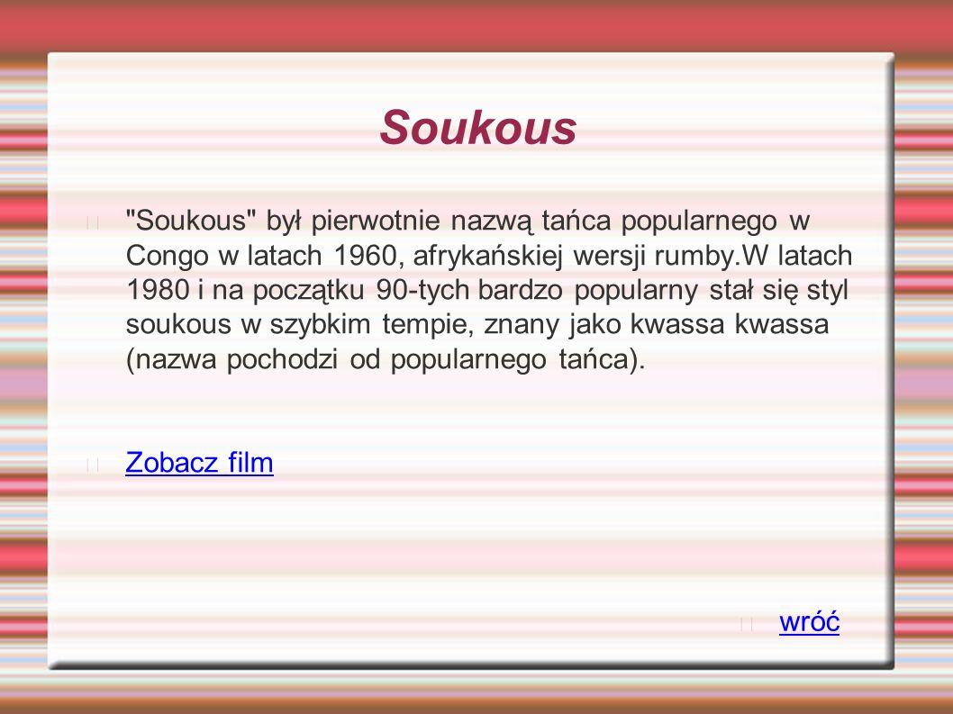 Soukous Soukous był pierwotnie nazwą tańca popularnego w Congo w latach 1960, afrykańskiej wersji rumby.W latach 1980 i na początku 90-tych bardzo popularny stał się styl soukous w szybkim tempie, znany jako kwassa kwassa (nazwa pochodzi od popularnego tańca).