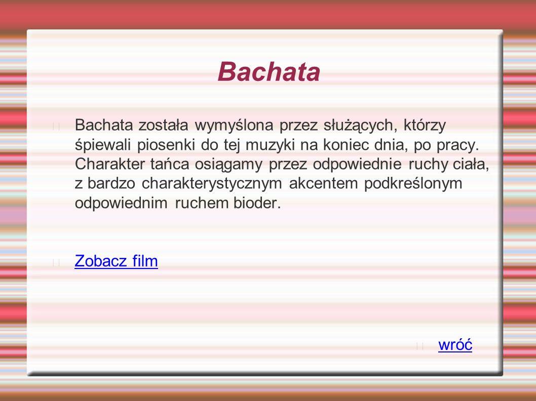 Bachata Bachata została wymyślona przez służących, którzy śpiewali piosenki do tej muzyki na koniec dnia, po pracy. Charakter tańca osiągamy przez odp