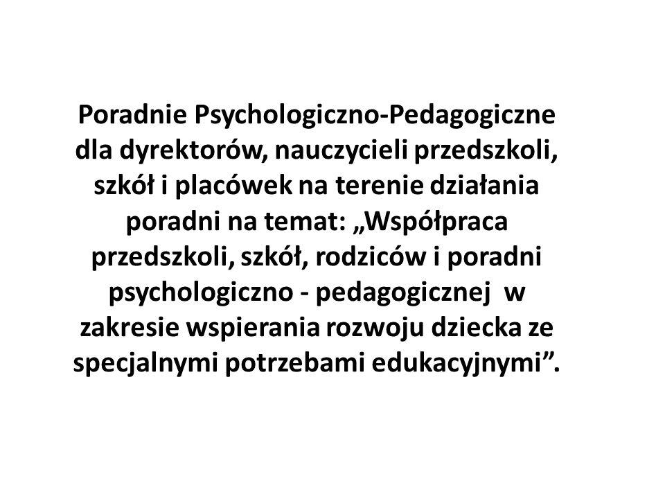 """Poradnie Psychologiczno-Pedagogiczne dla dyrektorów, nauczycieli przedszkoli, szkół i placówek na terenie działania poradni na temat: """"Współpraca przedszkoli, szkół, rodziców i poradni psychologiczno - pedagogicznej w zakresie wspierania rozwoju dziecka ze specjalnymi potrzebami edukacyjnymi ."""