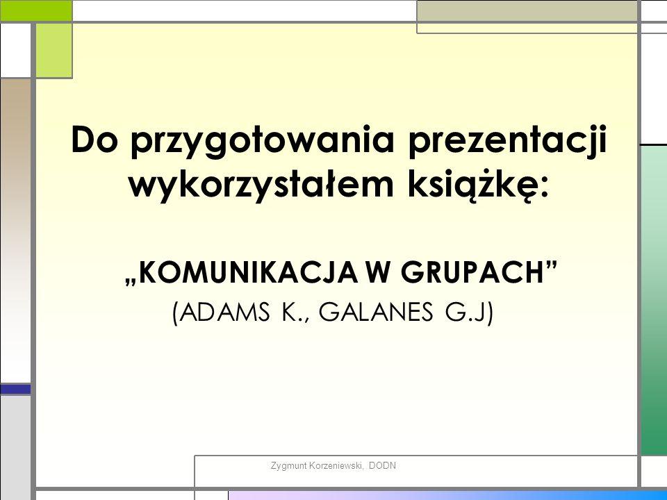 """Do przygotowania prezentacji wykorzystałem książkę: """"KOMUNIKACJA W GRUPACH (ADAMS K., GALANES G.J) Zygmunt Korzeniewski, DODN"""
