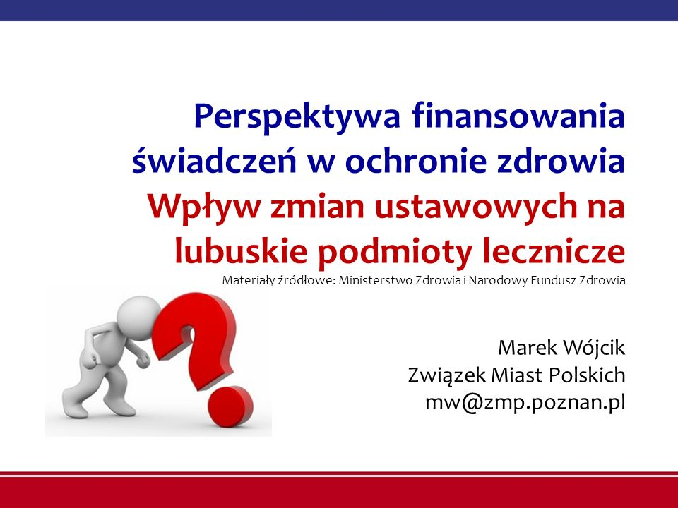 Perspektywa finansowania świadczeń w ochronie zdrowia Wpływ zmian ustawowych na lubuskie podmioty lecznicze Materiały źródłowe: Ministerstwo Zdrowia i
