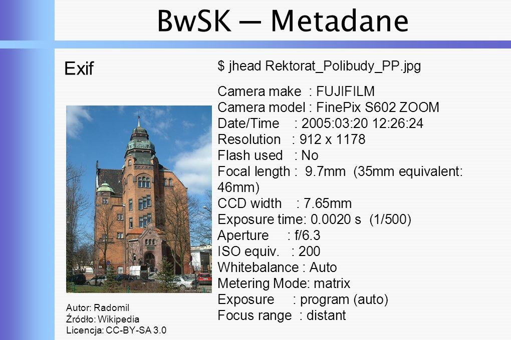 BwSK ─ Metadane Exif Autor: Radomil Źródło: Wikipedia Licencja: CC-BY-SA 3.0 $ jhead Rektorat_Polibudy_PP.jpg Camera make : FUJIFILM Camera model : FinePix S602 ZOOM Date/Time : 2005:03:20 12:26:24 Resolution : 912 x 1178 Flash used : No Focal length : 9.7mm (35mm equivalent: 46mm) CCD width : 7.65mm Exposure time: 0.0020 s (1/500) Aperture : f/6.3 ISO equiv.
