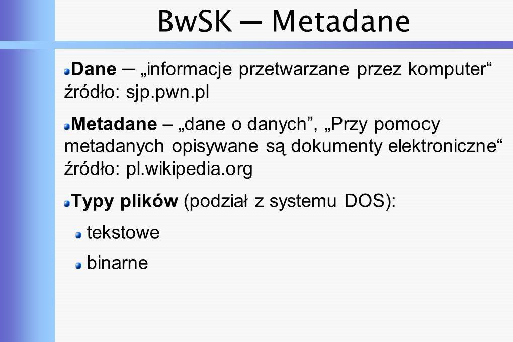 """BwSK ─ Metadane Dane ─ """"informacje przetwarzane przez komputer źródło: sjp.pwn.pl Metadane – """"dane o danych , """"Przy pomocy metadanych opisywane są dokumenty elektroniczne źródło: pl.wikipedia.org Typy plików (podział z systemu DOS): tekstowe binarne"""