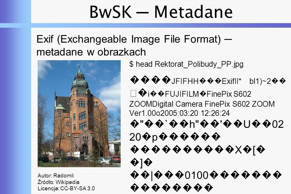 BwSK ─ Metadane Exif Autor: Radomil Źródło: Wikipedia Licencja: CC-BY-SA 3.0 $ jhead Rektorat_Polibudy_PP.jpg Camera make : FUJIFILM Camera model : FinePix S602 ZOOM Date/Time : 2005:03:20 12:26:24 Resolution : 912 x 1178 Flash used : No Focal length : 9.7mm (35mm equivalent: 46mm) CCD width : 7.65mm Exposure time: 0.0020 s (1/500) Aperture : f/6.3 ISO equiv.