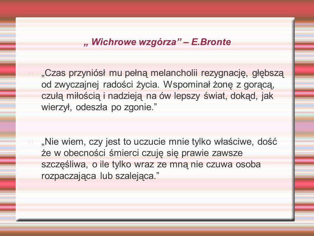 """"""" Wichrowe wzgórza"""" – E.Bronte """"Czas przyniósł mu pełną melancholii rezygnację, głębszą od zwyczajnej radości życia. Wspominał żonę z gorącą, czułą mi"""