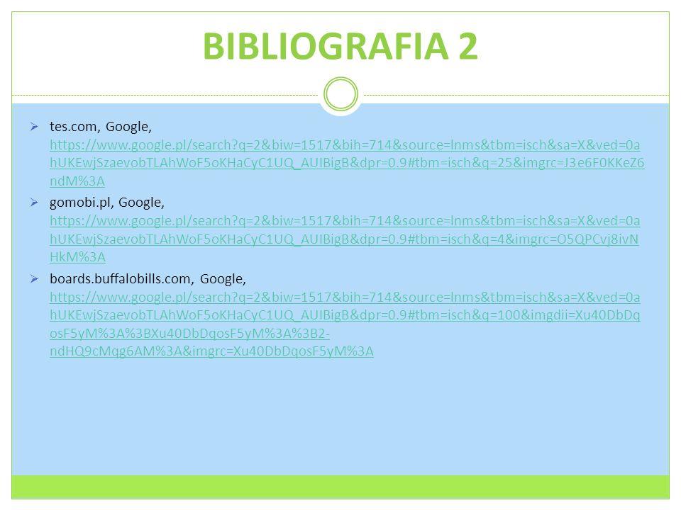 BIBLIOGRAFIA 2  tes.com, Google, https://www.google.pl/search?q=2&biw=1517&bih=714&source=lnms&tbm=isch&sa=X&ved=0a hUKEwjSzaevobTLAhWoF5oKHaCyC1UQ_AUIBigB&dpr=0.9#tbm=isch&q=25&imgrc=J3e6F0KKeZ6 ndM%3A https://www.google.pl/search?q=2&biw=1517&bih=714&source=lnms&tbm=isch&sa=X&ved=0a hUKEwjSzaevobTLAhWoF5oKHaCyC1UQ_AUIBigB&dpr=0.9#tbm=isch&q=25&imgrc=J3e6F0KKeZ6 ndM%3A  gomobi.pl, Google, https://www.google.pl/search?q=2&biw=1517&bih=714&source=lnms&tbm=isch&sa=X&ved=0a hUKEwjSzaevobTLAhWoF5oKHaCyC1UQ_AUIBigB&dpr=0.9#tbm=isch&q=4&imgrc=O5QPCvj8ivN HkM%3A https://www.google.pl/search?q=2&biw=1517&bih=714&source=lnms&tbm=isch&sa=X&ved=0a hUKEwjSzaevobTLAhWoF5oKHaCyC1UQ_AUIBigB&dpr=0.9#tbm=isch&q=4&imgrc=O5QPCvj8ivN HkM%3A  boards.buffalobills.com, Google, https://www.google.pl/search?q=2&biw=1517&bih=714&source=lnms&tbm=isch&sa=X&ved=0a hUKEwjSzaevobTLAhWoF5oKHaCyC1UQ_AUIBigB&dpr=0.9#tbm=isch&q=100&imgdii=Xu40DbDq osF5yM%3A%3BXu40DbDqosF5yM%3A%3B2- ndHQ9cMqg6AM%3A&imgrc=Xu40DbDqosF5yM%3A https://www.google.pl/search?q=2&biw=1517&bih=714&source=lnms&tbm=isch&sa=X&ved=0a hUKEwjSzaevobTLAhWoF5oKHaCyC1UQ_AUIBigB&dpr=0.9#tbm=isch&q=100&imgdii=Xu40DbDq osF5yM%3A%3BXu40DbDqosF5yM%3A%3B2- ndHQ9cMqg6AM%3A&imgrc=Xu40DbDqosF5yM%3A