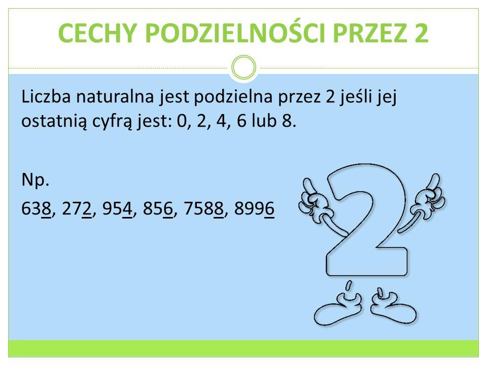 CECHY PODZIELNOŚCI PRZEZ 2 Liczba naturalna jest podzielna przez 2 jeśli jej ostatnią cyfrą jest: 0, 2, 4, 6 lub 8.