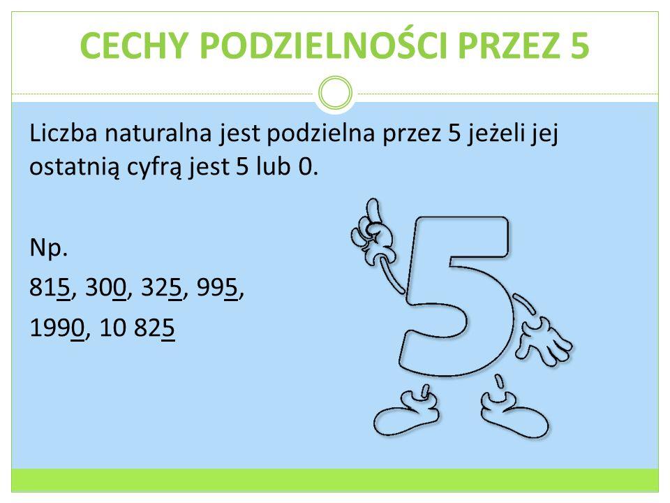 CECHY PODZIELNOŚCI PRZEZ 5 Liczba naturalna jest podzielna przez 5 jeżeli jej ostatnią cyfrą jest 5 lub 0.