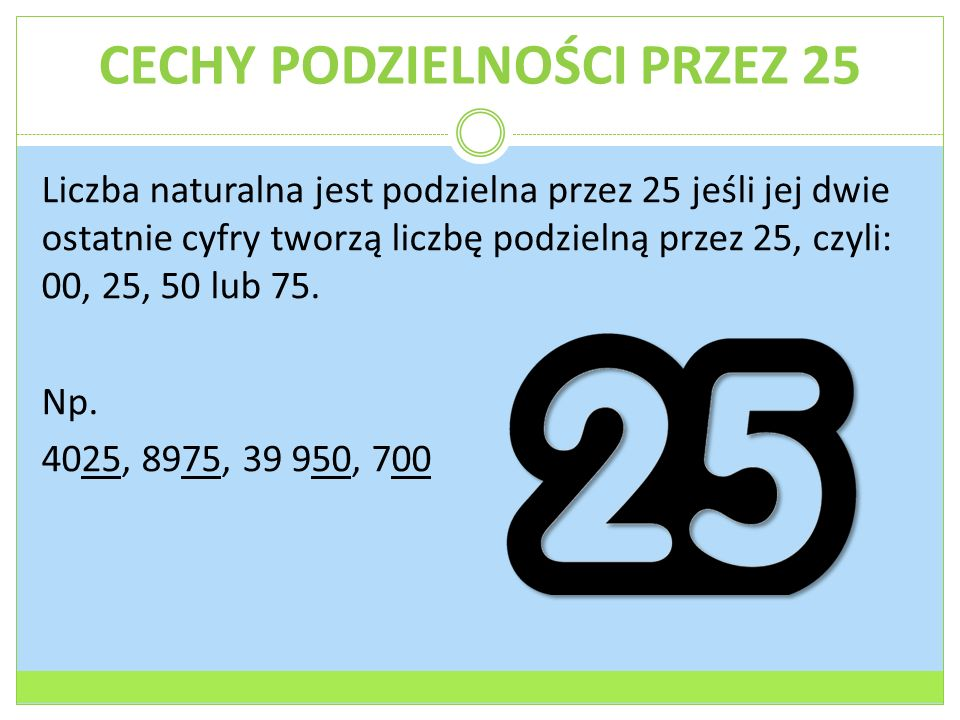 CECHY PODZIELNOŚCI PRZEZ 25 Liczba naturalna jest podzielna przez 25 jeśli jej dwie ostatnie cyfry tworzą liczbę podzielną przez 25, czyli: 00, 25, 50 lub 75.