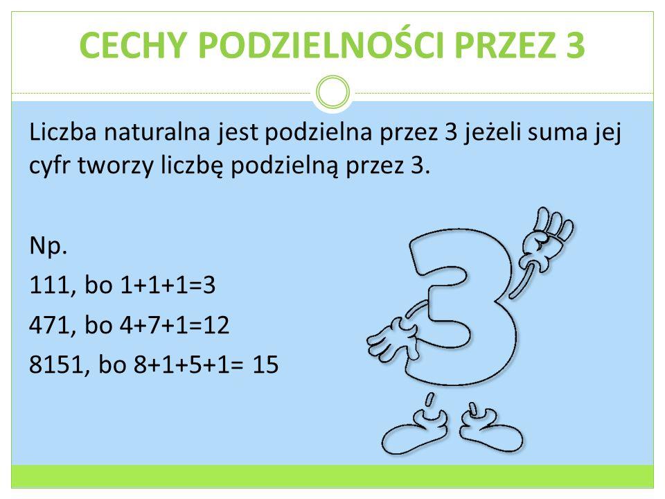 CECHY PODZIELNOŚCI PRZEZ 3 Liczba naturalna jest podzielna przez 3 jeżeli suma jej cyfr tworzy liczbę podzielną przez 3.