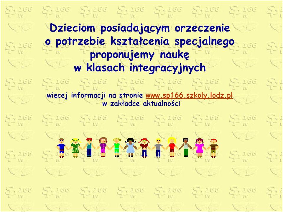 Dzieciom posiadającym orzeczenie o potrzebie kształcenia specjalnego proponujemy naukę w klasach integracyjnych więcej informacji na stronie www.sp166