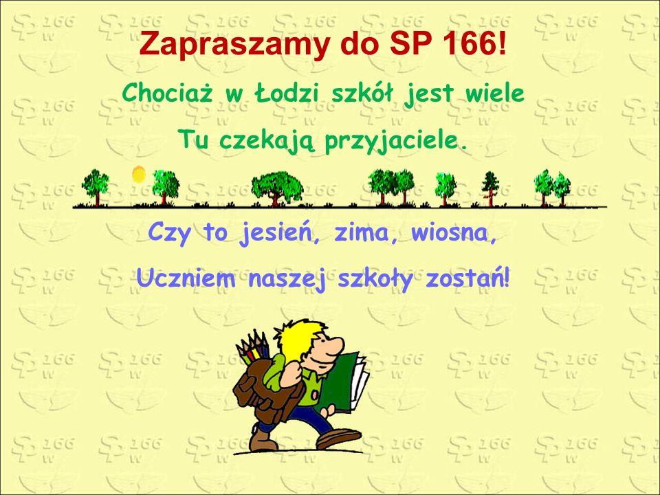 Zapraszamy do SP 166! Chociaż w Łodzi szkół jest wiele Tu czekają przyjaciele. Czy to jesień, zima, wiosna, Uczniem naszej szkoły zostań!