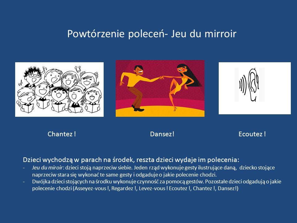 Powtórzenie poleceń- Jeu du mirroir Dzieci wychodzą w parach na środek, reszta dzieci wydaje im polecenia: -Jeu du miroir: dzieci stoją naprzeciw siebie.