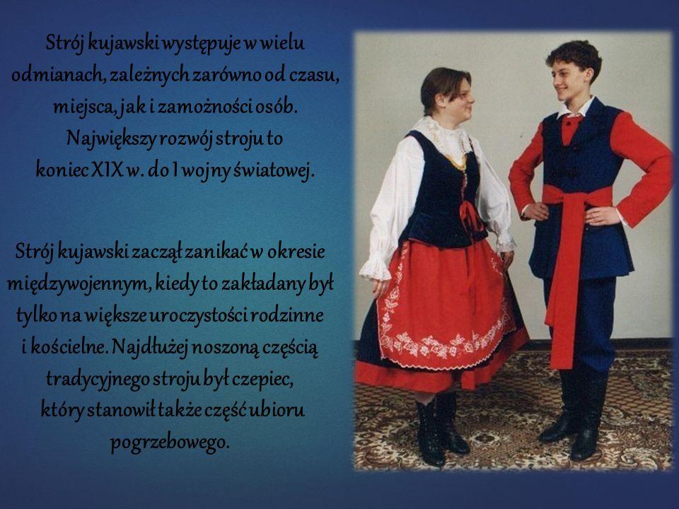 Strój kujawski występuje w wielu odmianach, zależnych zarówno od czasu, miejsca, jak i zamożności osób. Największy rozwój stroju to koniec XIX w. do I