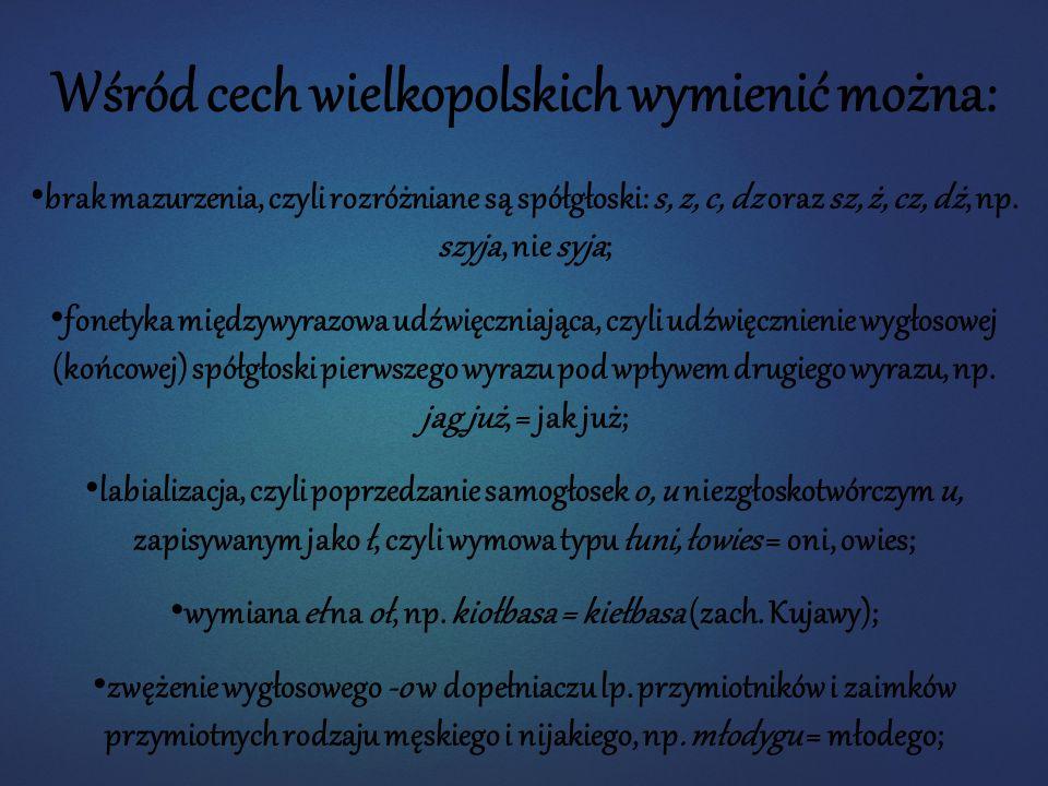 Wśród cech wielkopolskich wymienić można: brak mazurzenia, czyli rozróżniane są spółgłoski: s, z, c, dz oraz sz, ż, cz, dż, np. szyja, nie syja; fonet