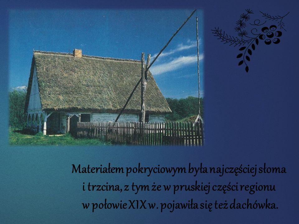 Materiałem pokryciowym była najczęściej słoma i trzcina, z tym że w pruskiej części regionu w połowie XIX w. pojawiła się też dachówka.