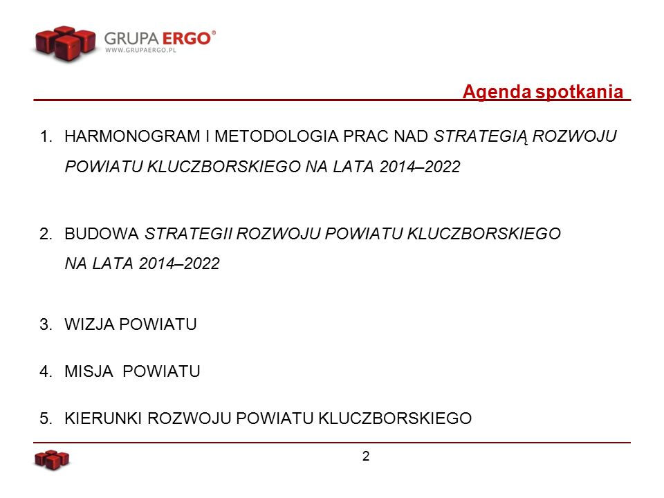 Agenda spotkania 1.HARMONOGRAM I METODOLOGIA PRAC NAD STRATEGIĄ ROZWOJU POWIATU KLUCZBORSKIEGO NA LATA 2014–2022 2.BUDOWA STRATEGII ROZWOJU POWIATU KLUCZBORSKIEGO NA LATA 2014–2022 3.WIZJA POWIATU 4.MISJA POWIATU 5.KIERUNKI ROZWOJU POWIATU KLUCZBORSKIEGO 2