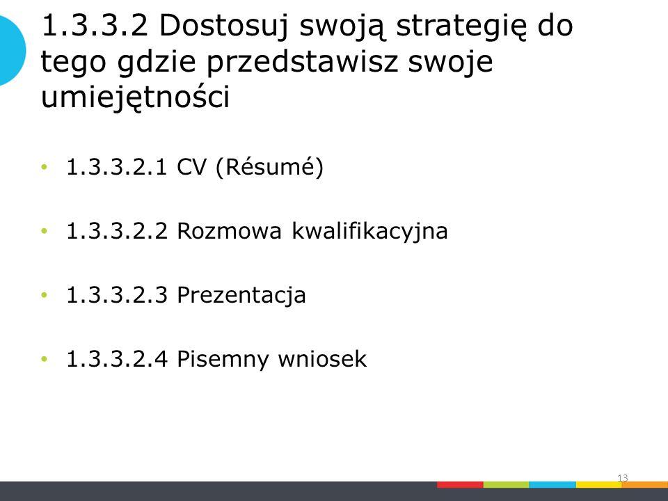 1.3.3.2 Dostosuj swoją strategię do tego gdzie przedstawisz swoje umiejętności 1.3.3.2.1 CV (Résumé) 1.3.3.2.2 Rozmowa kwalifikacyjna 1.3.3.2.3 Prezentacja 1.3.3.2.4 Pisemny wniosek 13