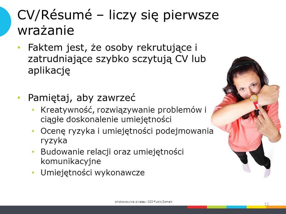 CV/Résumé – liczy się pierwsze wrażanie Faktem jest, że osoby rekrutujące i zatrudniające szybko sczytują CV lub aplikację Pamiętaj, aby zawrzeć Kreatywność, rozwiązywanie problemów i ciągłe doskonalenie umiejętności Ocenę ryzyka i umiejętności podejmowania ryzyka Budowanie relacji oraz umiejętności komunikacyjne Umiejętności wykonawcze photos source: pixabay - CC0 Public Domain 15