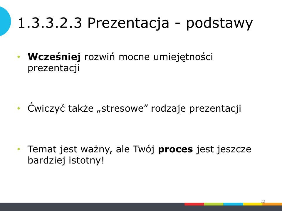 """1.3.3.2.3 Prezentacja - podstawy Wcześniej rozwiń mocne umiejętności prezentacji Ćwiczyć także """"stresowe rodzaje prezentacji Temat jest ważny, ale Twój proces jest jeszcze bardziej istotny."""