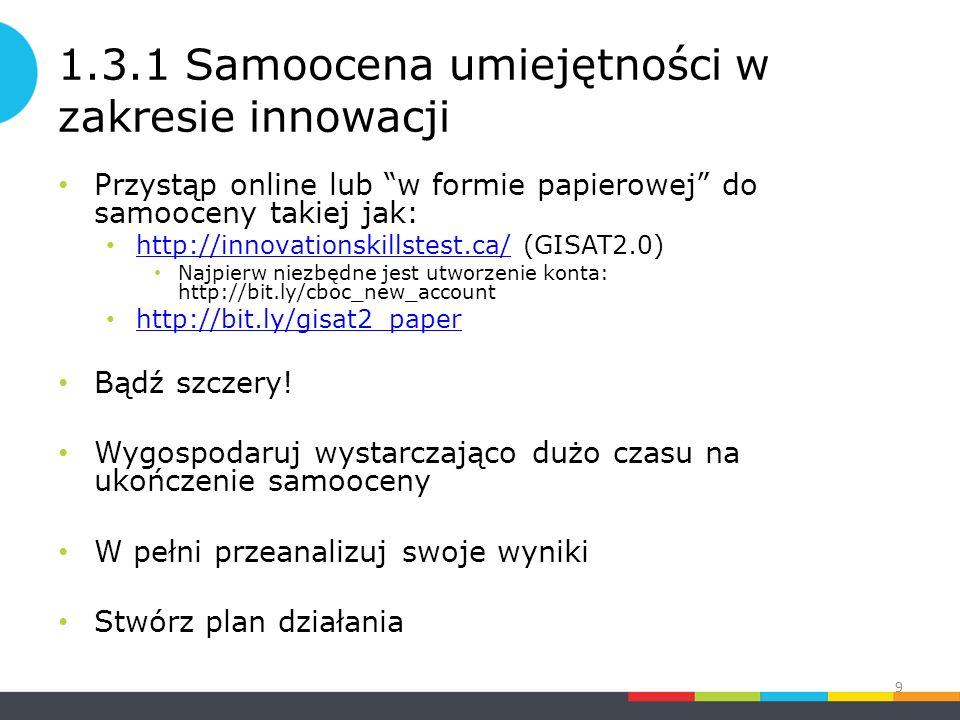 1.3.1 Samoocena umiejętności w zakresie innowacji Przystąp online lub w formie papierowej do samooceny takiej jak: http://innovationskillstest.ca/ (GISAT2.0) http://innovationskillstest.ca/ Najpierw niezbędne jest utworzenie konta: http://bit.ly/cboc_new_account http://bit.ly/gisat2_paper Bądź szczery.