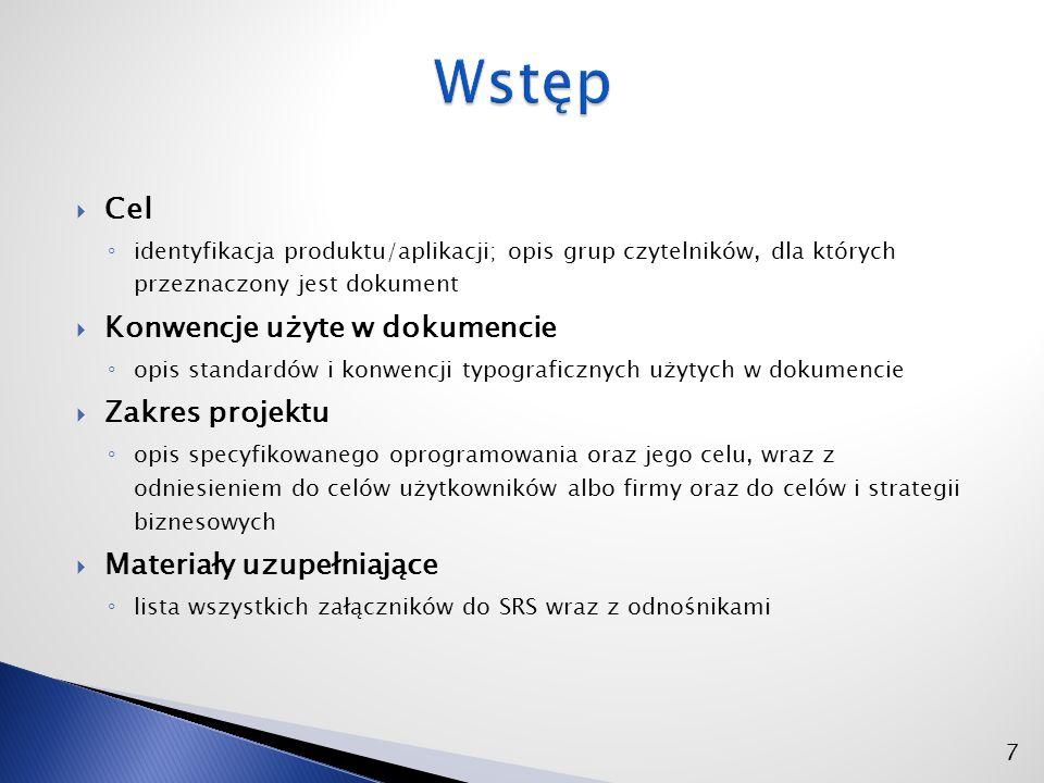  Cel ◦ identyfikacja produktu/aplikacji; opis grup czytelników, dla których przeznaczony jest dokument  Konwencje użyte w dokumencie ◦ opis standardów i konwencji typograficznych użytych w dokumencie  Zakres projektu ◦ opis specyfikowanego oprogramowania oraz jego celu, wraz z odniesieniem do celów użytkowników albo firmy oraz do celów i strategii biznesowych  Materiały uzupełniające ◦ lista wszystkich załączników do SRS wraz z odnośnikami 7