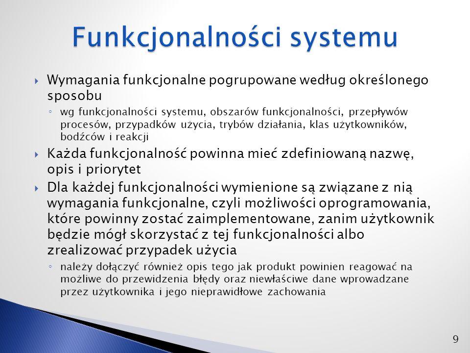  Wymagania funkcjonalne pogrupowane według określonego sposobu ◦ wg funkcjonalności systemu, obszarów funkcjonalności, przepływów procesów, przypadków użycia, trybów działania, klas użytkowników, bodźców i reakcji  Każda funkcjonalność powinna mieć zdefiniowaną nazwę, opis i priorytet  Dla każdej funkcjonalności wymienione są związane z nią wymagania funkcjonalne, czyli możliwości oprogramowania, które powinny zostać zaimplementowane, zanim użytkownik będzie mógł skorzystać z tej funkcjonalności albo zrealizować przypadek użycia ◦ należy dołączyć również opis tego jak produkt powinien reagować na możliwe do przewidzenia błędy oraz niewłaściwe dane wprowadzane przez użytkownika i jego nieprawidłowe zachowania 9