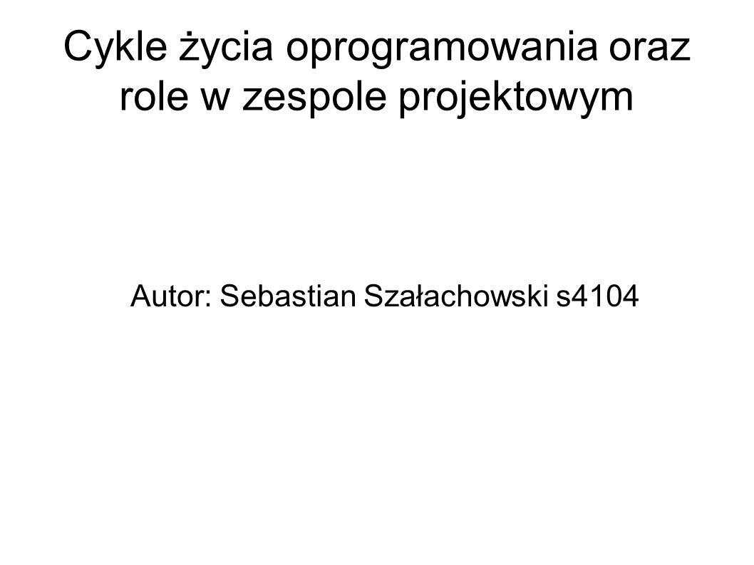 Cykle życia oprogramowania oraz role w zespole projektowym Autor: Sebastian Szałachowski s4104
