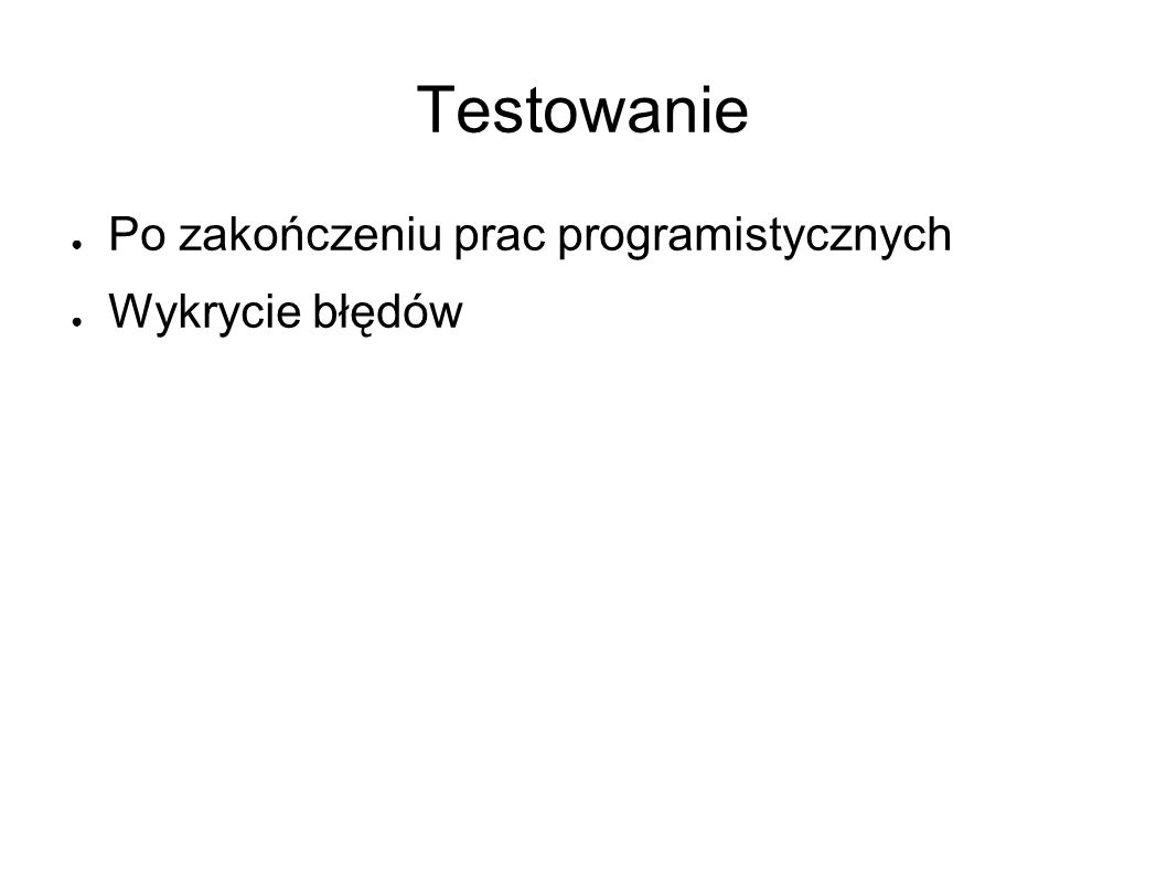 Testowanie ● Po zakończeniu prac programistycznych ● Wykrycie błędów